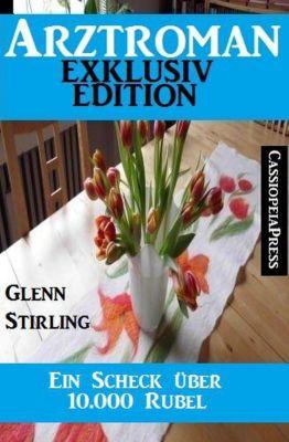Ein Scheck über 10.000 Rubel: Arztroman Exklusiv Edition, Glenn Stirling