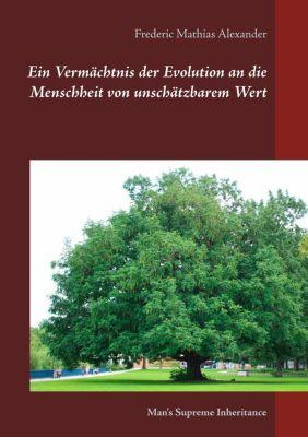 Ein Vermächtnis der Evolution an die Menschheit von unschätzbarem Wert, Frederic Mathias Alexander
