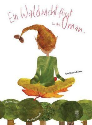 Ein Waldwicht fliegt in den Oman, Melanie Laibl, Dorothee Schwab
