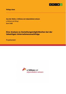 Eine Analyse zu Gestaltungsmöglichkeiten bei der lebzeitigen Unternehmensnachfolge, Philipp Glatz