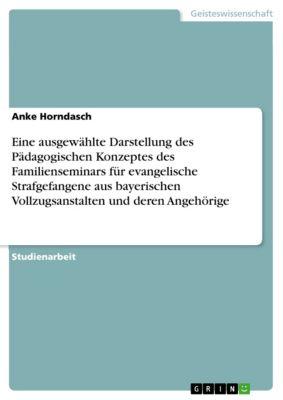 Eine ausgewählte Darstellung des Pädagogischen Konzeptes des Familienseminars für evangelische Strafgefangene aus bayerischen Vollzugsanstalten und deren Angehörige, Anke Horndasch