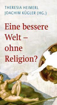 Eine bessere Welt - ohne Religion?, Joachim Kügler, Theresia Heimerl