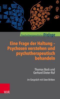 Eine Frage der Haltung: Psychosen verstehen und psychotherapeutisch behandeln, Thomas Bock, Gerhard Dieter Ruf