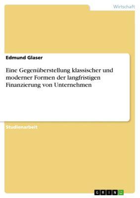 Eine Gegenüberstellung klassischer und moderner Formen der langfristigen Finanzierung von Unternehmen, Edmund Glaser