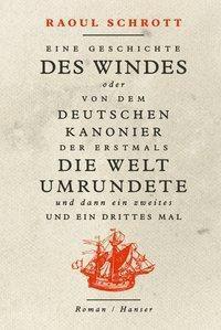 Eine Geschichte des Windes oder Von dem deutschen Kanonier der erstmals die Welt umrundete und dann ein zweites und ein - Raoul Schrott |