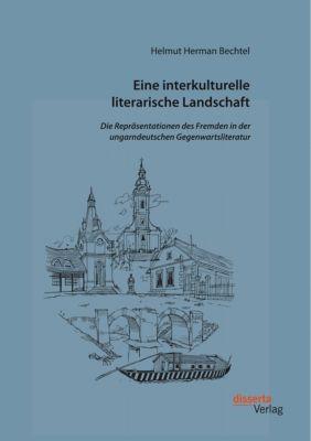 Eine interkulturelle literarische Landschaft: Die Repräsentationen des Fremden in der ungarndeutschen Gegenwartsliteratu, Helmut Herman Bechtel