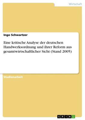 Eine kritische Analyse der deutschen Handwerksordnung und ihrer Reform aus gesamtwirtschaftlicher Sicht (Stand 2005), Ingo Schwartzer