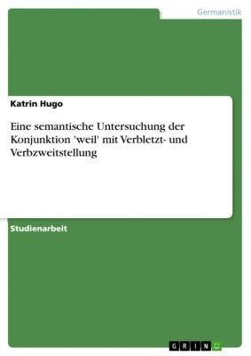 Eine semantische Untersuchung der Konjunktion 'weil' mit Verbletzt- und Verbzweitstellung, Katrin Hugo