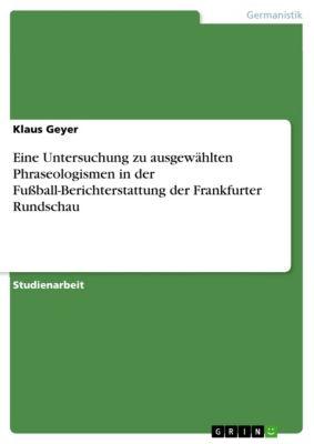 Eine Untersuchung zu ausgewählten Phraseologismen in der Fußball-Berichterstattung der Frankfurter Rundschau, Klaus Geyer