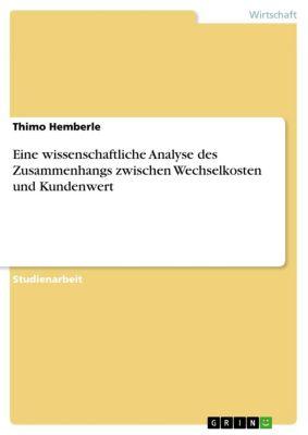 Eine wissenschaftliche Analyse des Zusammenhangs zwischen Wechselkosten und Kundenwert, Thimo Hemberle
