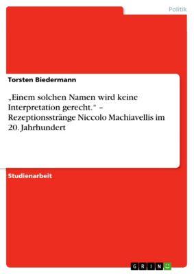 """""""Einem solchen Namen wird keine Interpretation gerecht."""" – Rezeptionsstränge Niccolo Machiavellis im 20. Jahrhundert, Torsten Biedermann"""