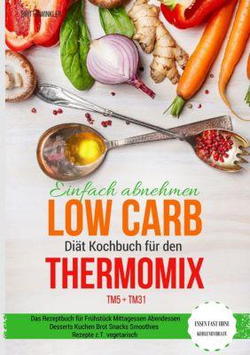 Einfach abnehmen Low Carb Diät Kochbuch für den Thermomix TM5 + TM31 Essen fast ohne Kohlenhydrate Das Rezeptbuch für Fr, Britta Winkler