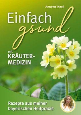 Einfach gsund mit Kräutermedizin - Annette Knell |