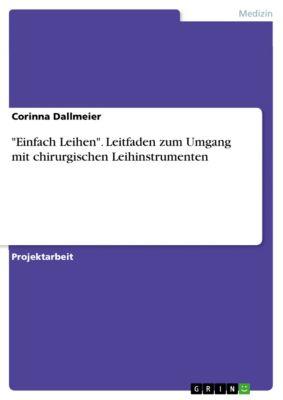 Einfach Leihen. Leitfaden zum Umgang mit chirurgischen Leihinstrumenten, Corinna Dallmeier