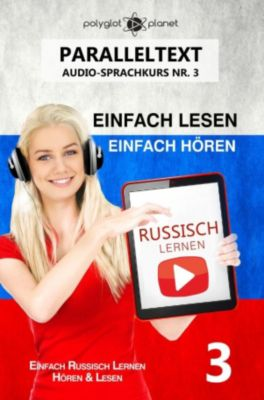 Einfach Russisch Lernen   Hören & Lesen: Russisch Lernen Einfach Lesen   Einfach Hören   Paralleltext Audio-Sprachkurs Nr. 3 (Einfach Russisch Lernen   Hören & Lesen, #3), Polyglot Planet