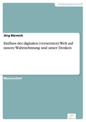 Einfluss der digitalen (vernetzten) Welt auf unsere Wahrnehmung und unser Denken, Jörg Bärmich