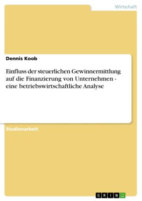 Einfluss der steuerlichen Gewinnermittlung auf die Finanzierung von Unternehmen - eine betriebswirtschaftliche Analyse, Dennis Koob