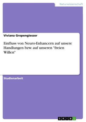 Einfluss von Neuro-Enhancern auf unsere Handlungen bzw. auf unseren freien Willen, Viviana Gropengiesser