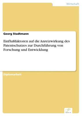 Einflußfaktoren auf die Anreizwirkung des Patentschutzes zur Durchführung von Forschung und Entwicklung, Georg Stadtmann