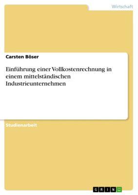 Einführung einer Vollkostenrechnung in einem mittelständischen Industrieunternehmen, Carsten Böser