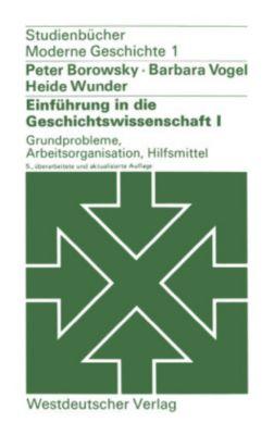 Einführung in die Geschichtswissenschaft: Bd.1 Grundprobleme, Arbeitsorganisation, Hilfsmittel, Peter Borowsky, Barbara Vogel, Heide Wunder
