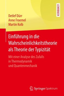 Einführung in die Wahrscheinlichkeitstheorie als Theorie der Typizität, Detlef Dürr, Anne Froemel, Martin Kolb