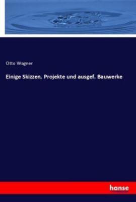 Einige Skizzen, Projekte und ausgef. Bauwerke - Otto Wagner |