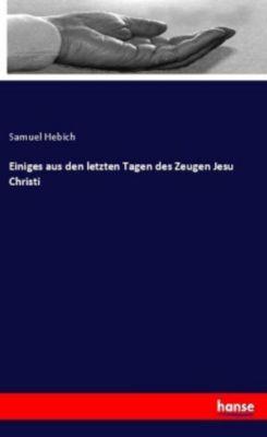 Einiges aus den letzten Tagen des Zeugen Jesu Christi - Samuel Hebich |