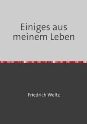 Einiges aus meinem Leben - Friedrich Weltz  