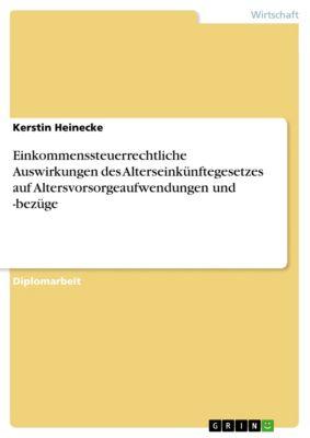 Einkommenssteuerrechtliche Auswirkungen des Alterseinkünftegesetzes auf Altersvorsorgeaufwendungen und -bezüge, Kerstin Heinecke