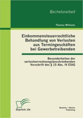 Einkommensteuerrechtliche Behandlung von Verlusten aus Termingeschäften bei Gewerbetreibenden: Besonderheiten der verlustverrechnungsbeschränkenden Vorschrift des § 15 Abs. IV EStG, Thomas Williams