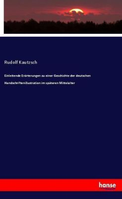 Einleitende Erörterungen zu einer Geschichte der deutschen Handschriftenillustration im späteren Mittelalter, Rudolf Kautzsch