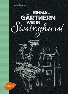 Einmal gärtnern wie in Sissinghurst, Astrid Ludwig