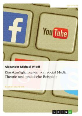 Einsatzmöglichkeiten von Social Media. Theorie und praktische Beispiele, Alexander Michael Wiedl
