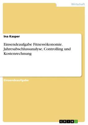 Einsendeaufgabe Fitnessökonomie. Jahresabschlussanalyse, Controlling und Kostenrechnung, Ina Kasper