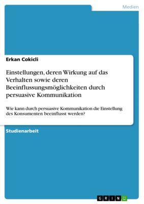 Einstellungen, deren Wirkung auf das Verhalten sowie deren Beeinflussungsmöglichkeiten durch persuasive Kommunikation, Erkan Cokicli