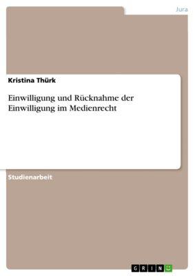 Einwilligung und Rücknahme der Einwilligung im Medienrecht, Kristina Thürk