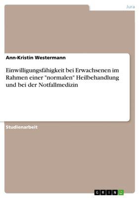 Einwilligungsfähigkeit bei Erwachsenen im Rahmen einer normalen Heilbehandlung und bei der Notfallmedizin, Ann-Kristin Westermann