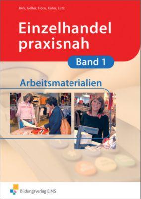 Einzelhandel praxisnah: Bd.1 Arbeitsmaterialien, Fritz Birk, Arthur Geller, Gunnar Horn, Christina Horn, Gerhard Kühn, Karl Lutz