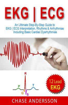 EKG   ECG: An Ultimate Step-By-Step Guide to 12-Lead EKG   ECG Interpretation, Rhythms & Arrhythmias Including Basic Cardiac Dysrhythmias, Chase Andersson