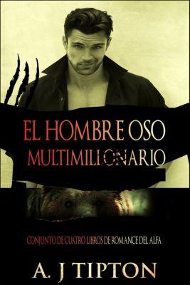 El Hombre Oso Multimillonario: El Hombre Oso Multimillonario: Conjunto de Cuatro Libros de Romance del Alfa, AJ Tipton