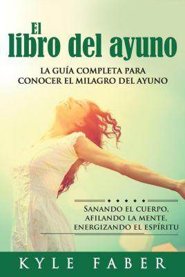 El libro del ayuno - La guía completa para conocer el milagro del ayuno: Sanando el cuerpo, afilando la mente, energizando el espíritu, Kyle Faber