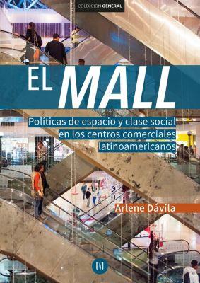 El Mall. Políticas de espacio y clase social en los centros comerciales latinoamericanos, Arlene Dávila