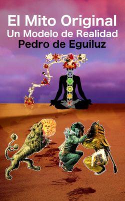 El Mito Original, La Ultima Frontera: El Mito Original, Un Modelo de Realidad (El Mito Original, La Ultima Frontera, #2), Pedro de Eguiluz Selvas