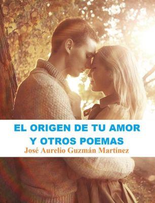 El origen de tu amor y otros poemas, JOSE AURELIO GUZMAN MARTINEZ