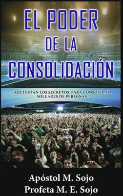 El Poder de la Consolidación. Aquí están los secretos para consolidar millares del personas, Apóstol M. Sojo, Profeta M. E. Sojo
