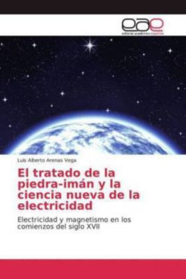 El tratado de la piedra-imán y la ciencia nueva de la electricidad, Luis Alberto Arenas Vega
