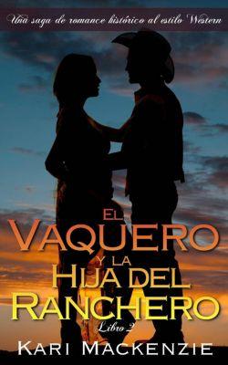 El vaquero y la hija del ranchero (Una saga de romance histórico al estilo Western. Parte 2), Kari Mackenzie