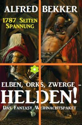 Elben, Orks, Zwerge - Helden! Das Fantasy Weihnachtspaket: 1787 Seiten Spannung, Alfred Bekker
