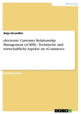 electronic Customer Relationship Management (eCRM) - Technische und wirtschaftliche Aspekte im eCommerce, Anja Grundler